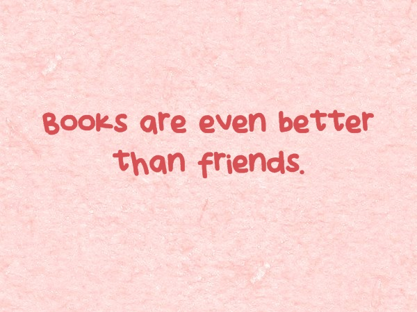 Books are even better than friends.