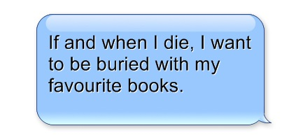If and when I die, I want to be buried with my favourite books. (Quote)