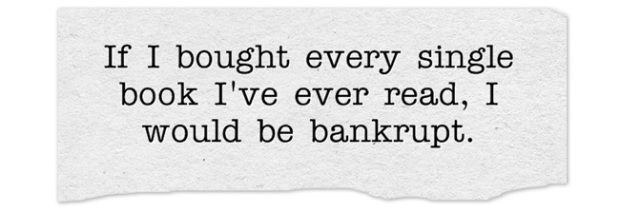 If I bought every single book I've ever read, I would be bankrupt.