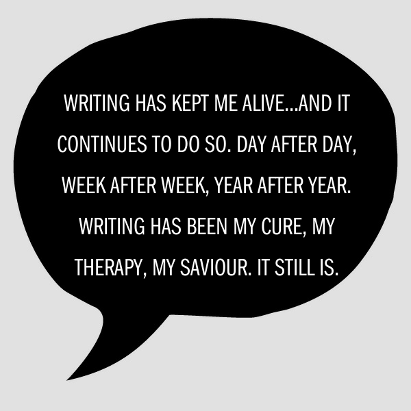 Writing has kept me alive...and it continues to do so. Day after day, week after week, year after year. Writing has been my cure, my therapy, my saviour. It still is.