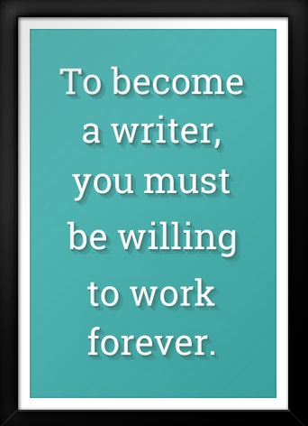 To become a writer, you must be willing to work forever.